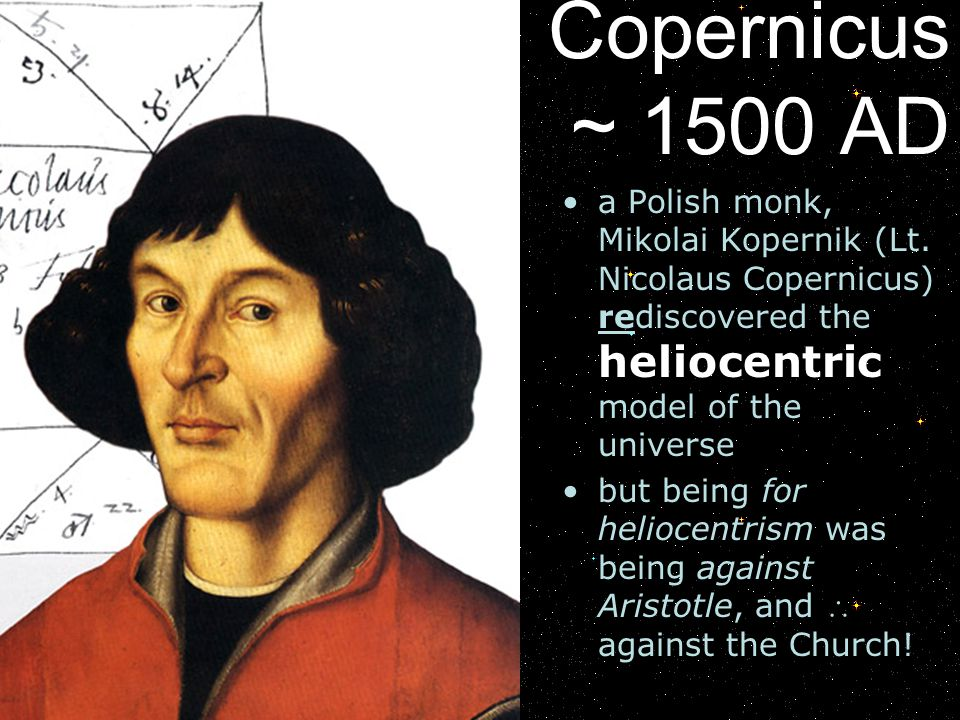 Copernicus ~ 1500 AD a Polish monk, Mikolai Kopernik (Lt. Nicolaus Copernicus) rediscovered the heliocentric model of the universe but being for helio