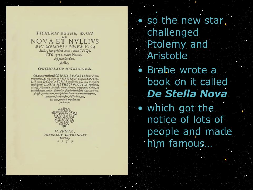 so the new star challenged Ptolemy and Aristotle Brahe wrote a book on it called De Stella Nova which got the notice of lots of people and made him fa