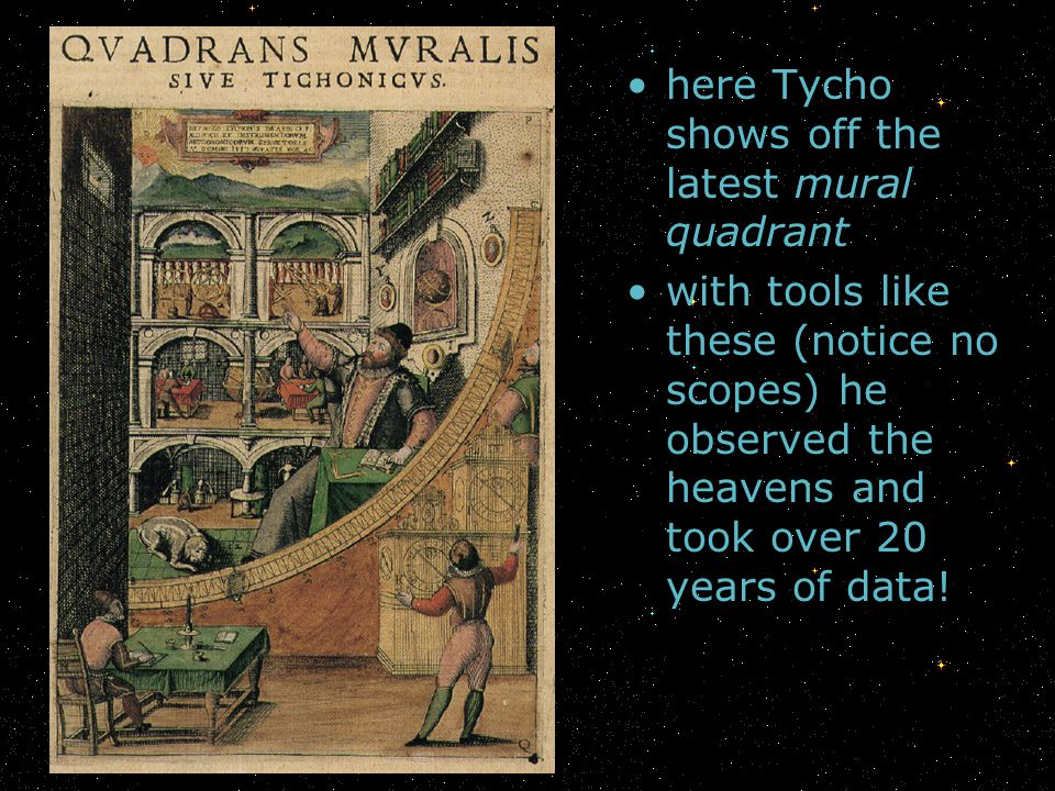 here Tycho shows off the latest mural quadrant with tools like these (notice no scopes) he observed the heavens and took over 20 years of data!