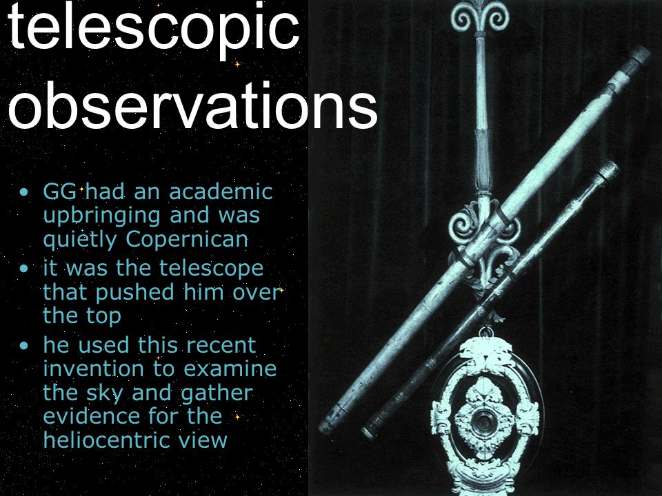 GG had an academic upbringing and was quietly Copernican it was the telescope that pushed him over the top he used this recent invention to examine th