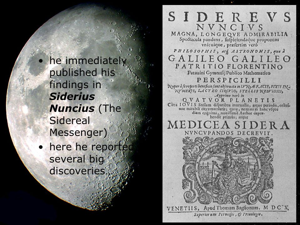 he immediately published his findings in Siderius Nuncius (The Sidereal Messenger) here he reported several big discoveries…