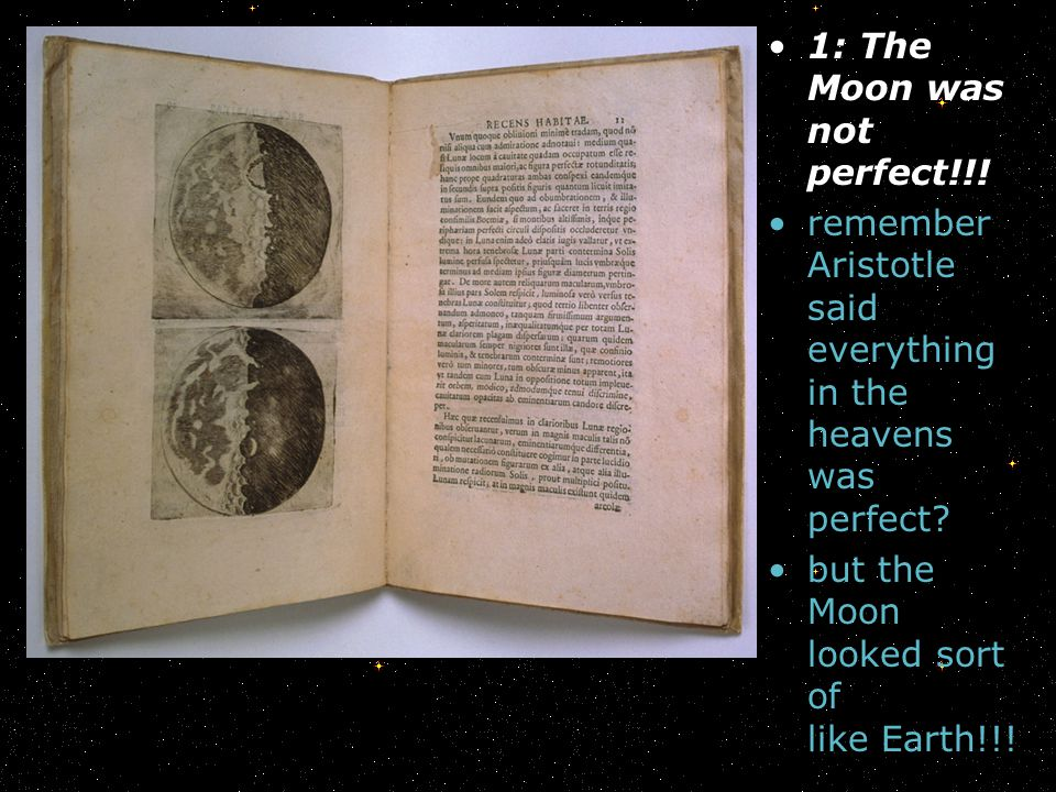 1: The Moon was not perfect!!! remember Aristotle said everything in the heavens was perfect? but the Moon looked sort of like Earth!!!