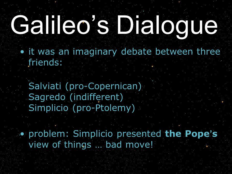 Galileos Dialogue it was an imaginary debate between three friends: Salviati (pro-Copernican) Sagredo (indifferent) Simplicio (pro-Ptolemy) problem: S