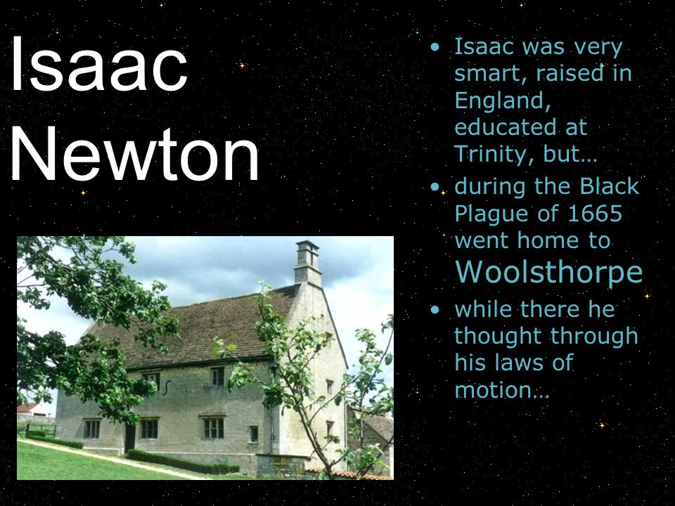 Isaac Newton Isaac was very smart, raised in England, educated at Trinity, but… during the Black Plague of 1665 went home to Woolsthorpe while there h