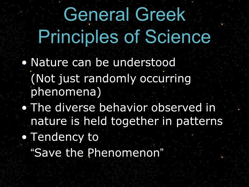 General Greek Principles of Science Nature can be understood (Not just randomly occurring phenomena) The diverse behavior observed in nature is held t
