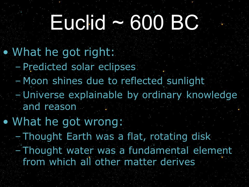 Euclid ~ 600 BC What he got right: –Predicted solar eclipses –Moon shines due to reflected sunlight –Universe explainable by ordinary knowledge and re