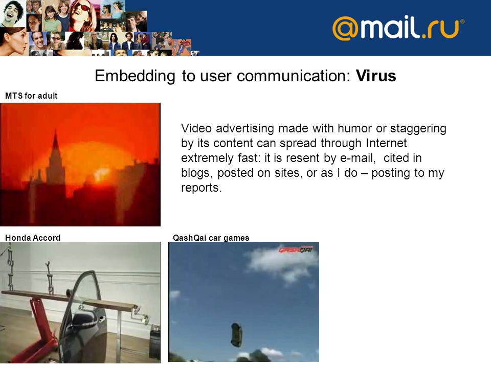 МТS for adult Embedding to user communication: Virus Honda AccordQashQai car games Video advertising made with humor or staggering by its content can spread through Internet extremely fast: it is resent by e-mail, cited in blogs, posted on sites, or as I do – posting to my reports.
