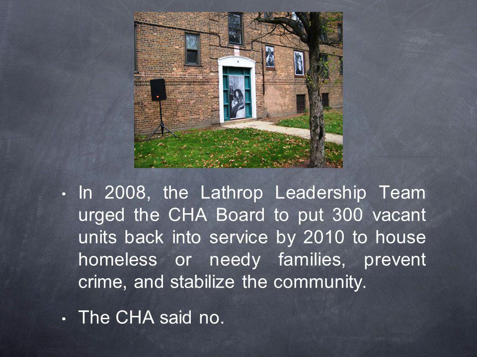 In 2008, the Lathrop Leadership Team urged the CHA Board to put 300 vacant units back into service by 2010 to house homeless or needy families, prevent crime, and stabilize the community.