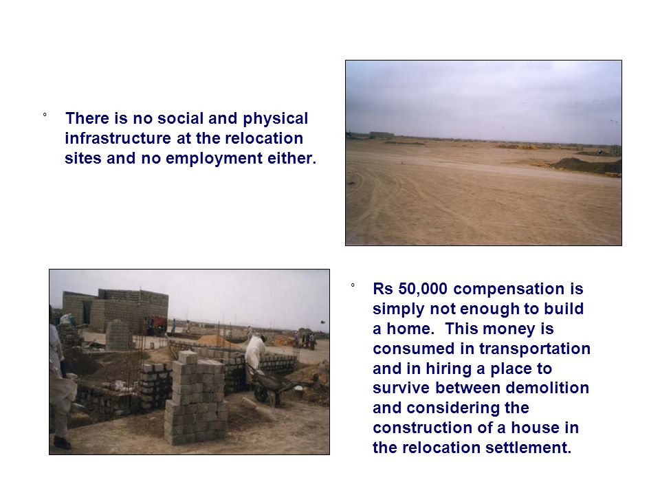 ˚ There is no social and physical infrastructure at the relocation sites and no employment either.