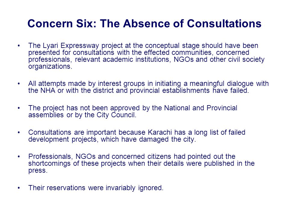 Concern Six: The Absence of Consultations The Lyari Expressway project at the conceptual stage should have been presented for consultations with the effected communities, concerned professionals, relevant academic institutions, NGOs and other civil society organizations.