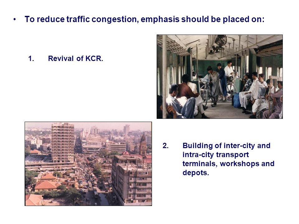 To reduce traffic congestion, emphasis should be placed on: 1.Revival of KCR.