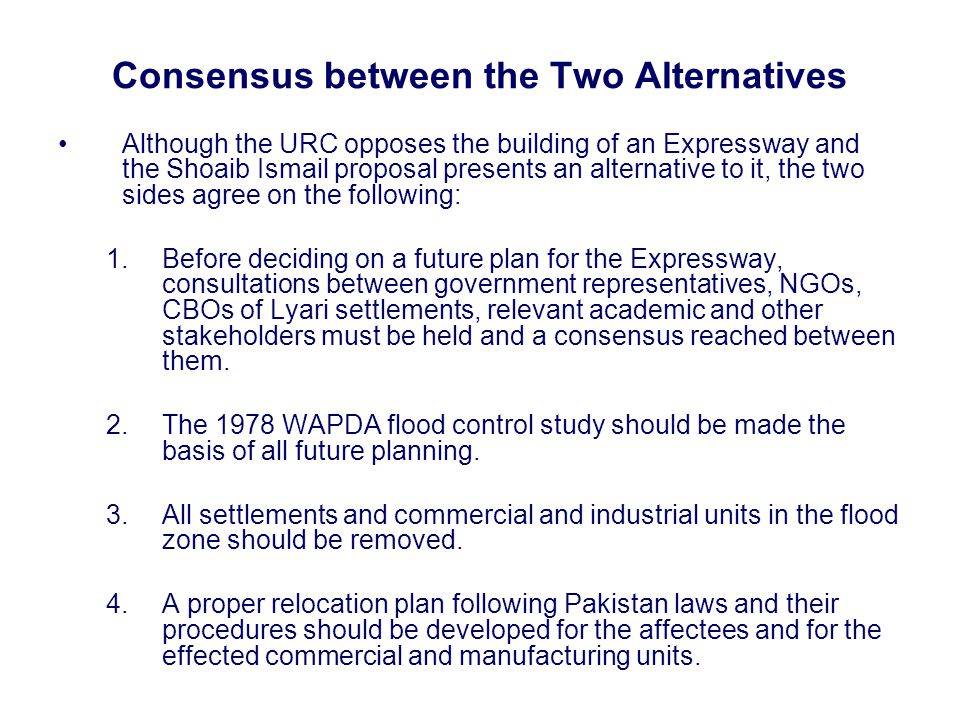 Consensus between the Two Alternatives Although the URC opposes the building of an Expressway and the Shoaib Ismail proposal presents an alternative to it, the two sides agree on the following: 1.Before deciding on a future plan for the Expressway, consultations between government representatives, NGOs, CBOs of Lyari settlements, relevant academic and other stakeholders must be held and a consensus reached between them.