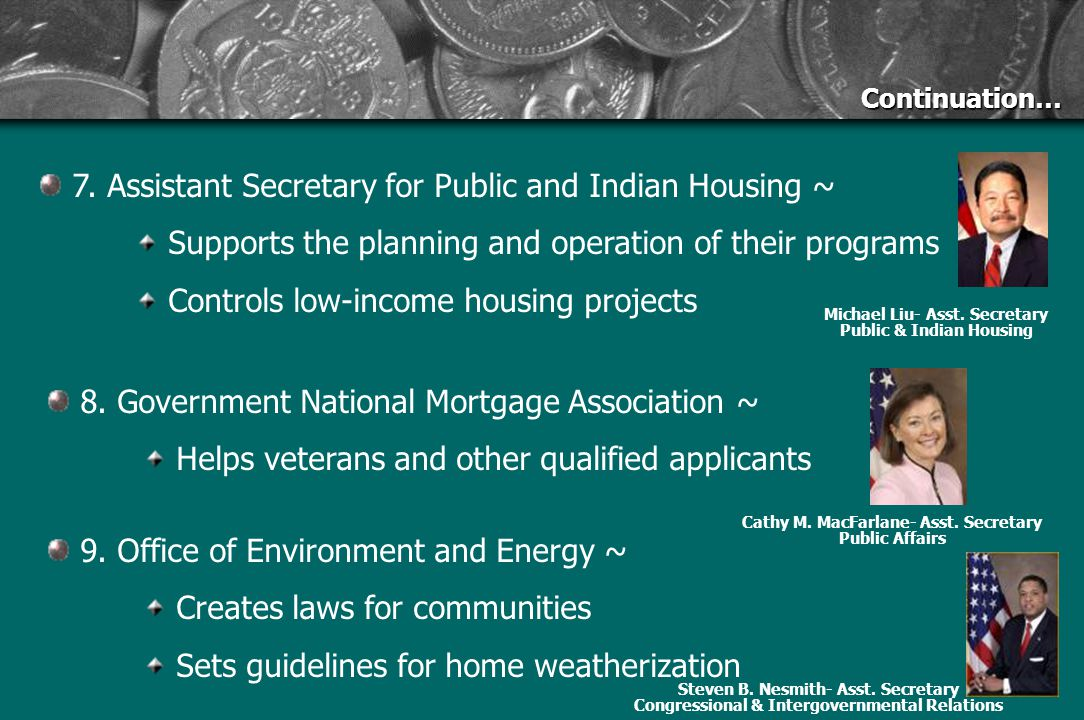 Continuation… 7. Assistant Secretary for Public and Indian Housing ~ Supports the planning and operation of their programs Controls low-income housing
