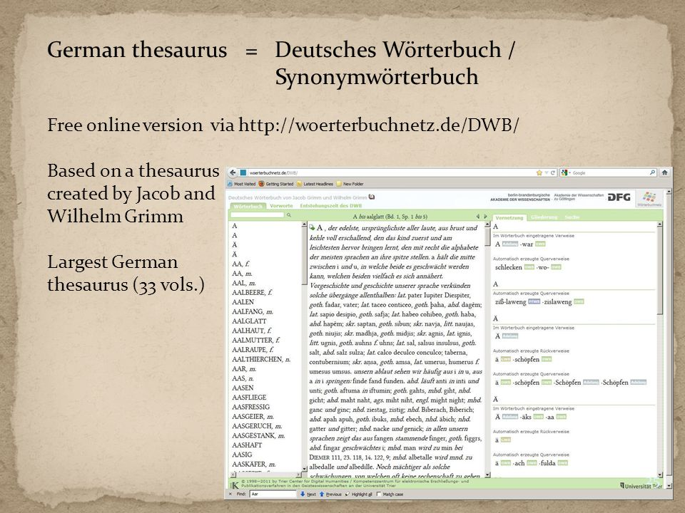 German thesaurus = Deutsches Wörterbuch / Synonymwörterbuch Free online version via http://woerterbuchnetz.de/DWB/ Based on a thesaurus created by Jacob and Wilhelm Grimm Largest German thesaurus (33 vols.) 25