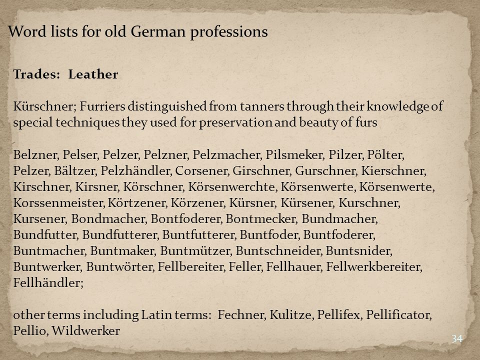 Word lists for old German professions Trades: Leather Kürschner; Furriers distinguished from tanners through their knowledge of special techniques they used for preservation and beauty of furs 34 Belzner, Pelser, Pelzer, Pelzner, Pelzmacher, Pilsmeker, Pilzer, Pölter, Pelzer, Bältzer, Pelzhändler, Corsener, Girschner, Gurschner, Kierschner, Kirschner, Kirsner, Körschner, Körsenwerchte, Körsenwerte, Körsenwerte, Korssenmeister, Körtzener, Körzener, Kürsner, Kürsener, Kurschner, Kursener, Bondmacher, Bontfoderer, Bontmecker, Bundmacher, Bundfutter, Bundfutterer, Buntfutterer, Buntfoder, Buntfoderer, Buntmacher, Buntmaker, Buntmützer, Buntschneider, Buntsnider, Buntwerker, Buntwörter, Fellbereiter, Feller, Fellhauer, Fellwerkbereiter, Fellhändler; other terms including Latin terms: Fechner, Kulitze, Pellifex, Pellificator, Pellio, Wildwerker