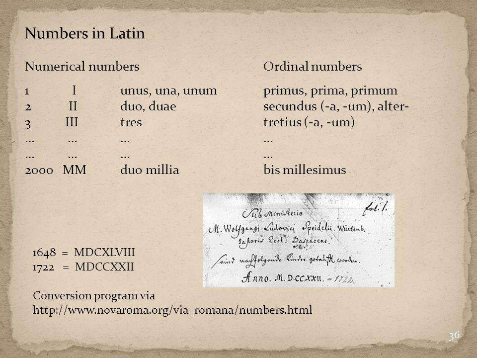 Numbers in Latin Numerical numbersOrdinal numbers 1 Iunus, una, unumprimus, prima, primum 2 IIduo, duaesecundus (-a, -um), alter- 3 IIItrestretius (-a