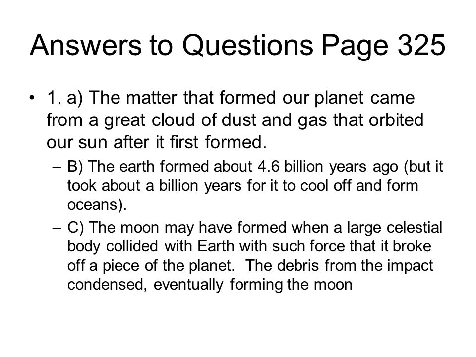 Answers to Questions Page 325 1. a) The matter that formed our planet came from a great cloud of dust and gas that orbited our sun after it first form