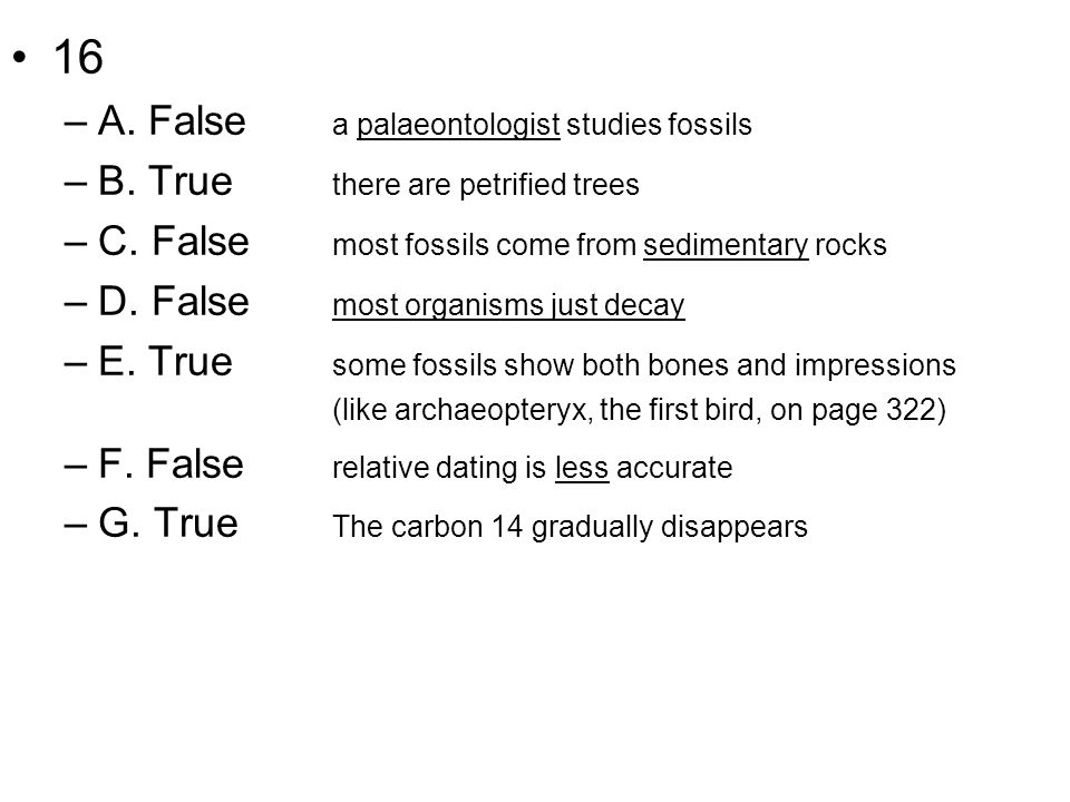 16 –A. False a palaeontologist studies fossils –B. True there are petrified trees –C. False most fossils come from sedimentary rocks –D. False most or