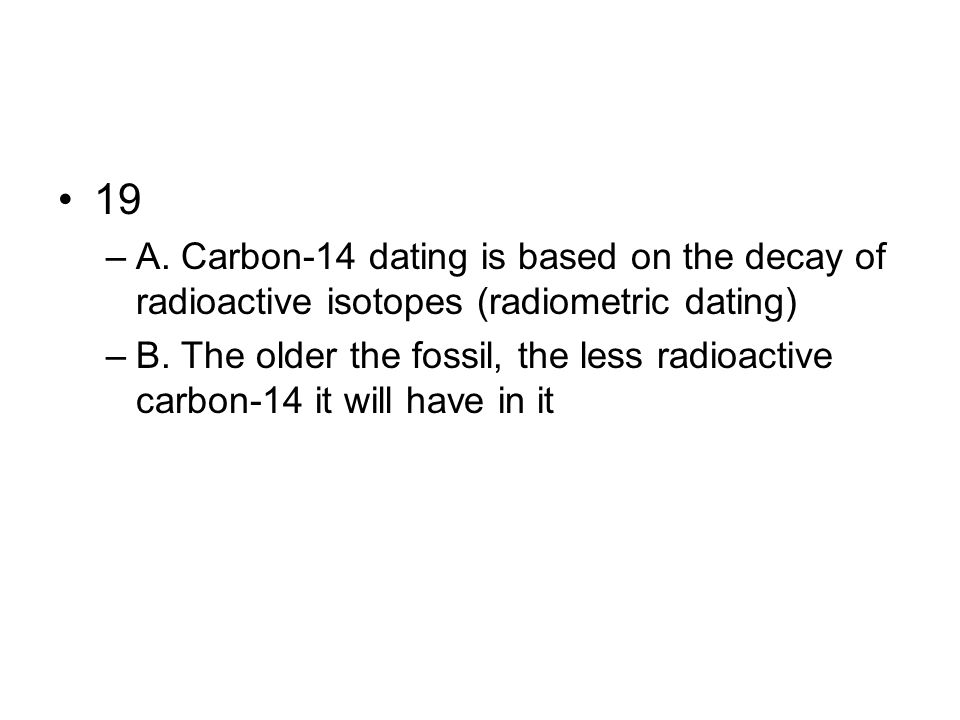 19 –A. Carbon-14 dating is based on the decay of radioactive isotopes (radiometric dating) –B. The older the fossil, the less radioactive carbon-14 it