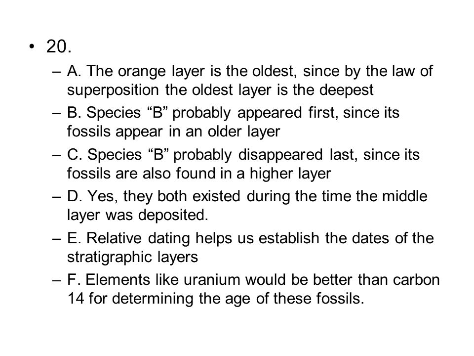 20. –A. The orange layer is the oldest, since by the law of superposition the oldest layer is the deepest –B. Species B probably appeared first, since
