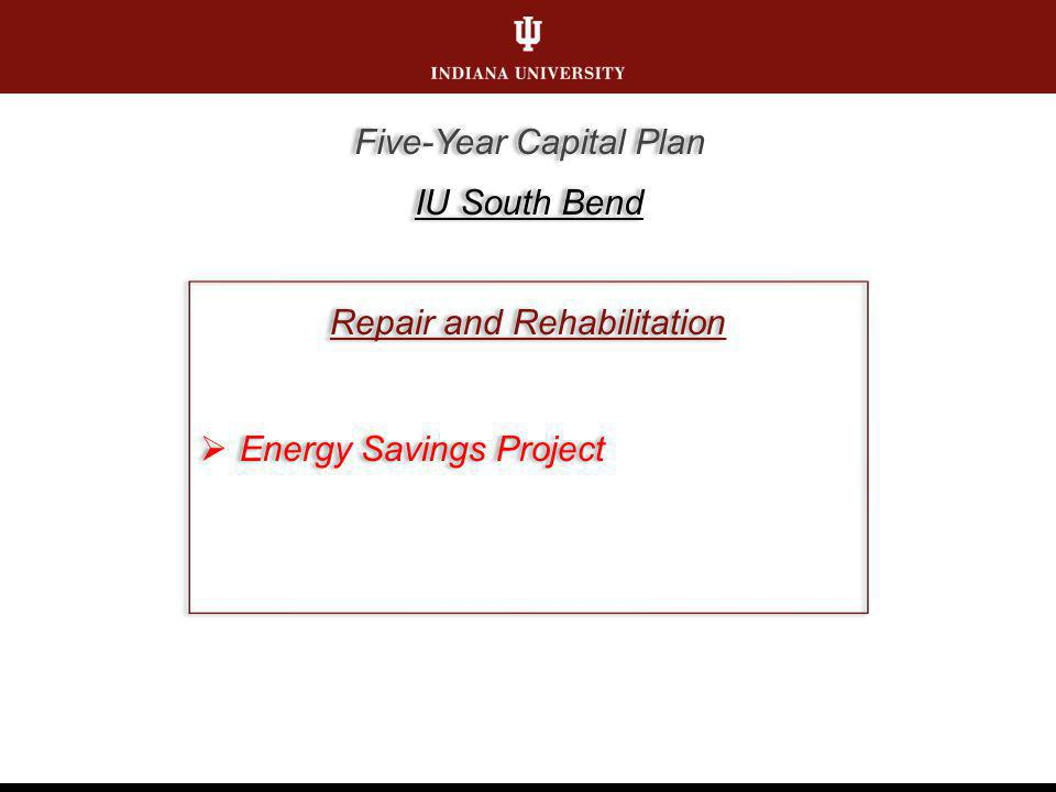 Repair and Rehabilitation Energy Savings Project Repair and Rehabilitation Energy Savings Project Five-Year Capital Plan IU South Bend Five-Year Capital Plan IU South Bend