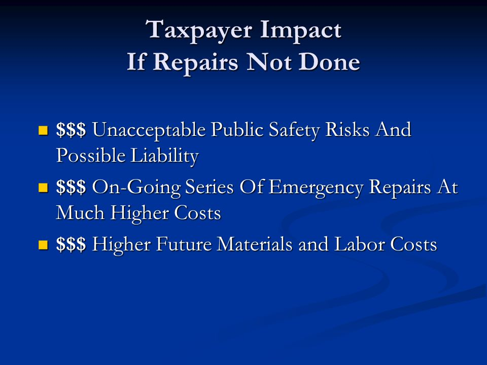 Taxpayer Impact If Repairs Not Done $$$ Unacceptable Public Safety Risks And Possible Liability $$$ Unacceptable Public Safety Risks And Possible Liab