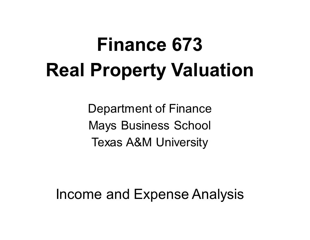 Finance 673 Real Property Valuation Department of Finance Mays Business School Texas A&M University Income and Expense Analysis