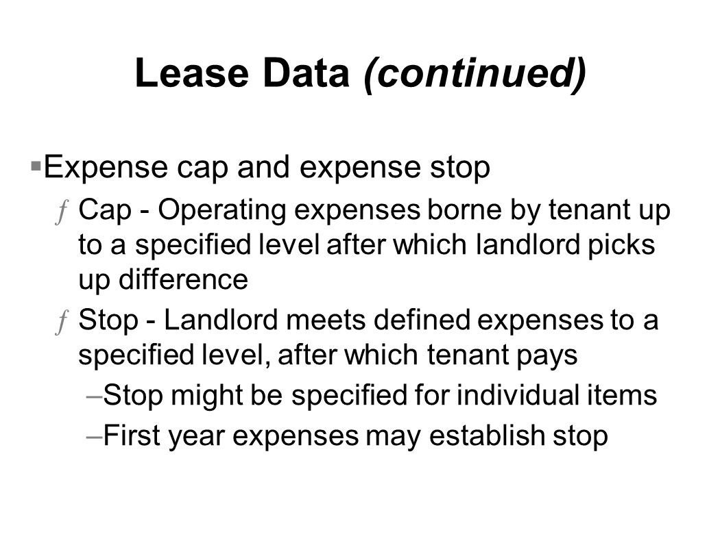 Lease Data (continued) Expense cap and expense stop ƒCap - Operating expenses borne by tenant up to a specified level after which landlord picks up di