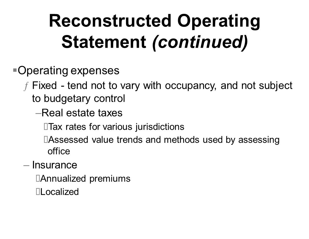 Reconstructed Operating Statement (continued) Operating expenses ƒFixed - tend not to vary with occupancy, and not subject to budgetary control –Real