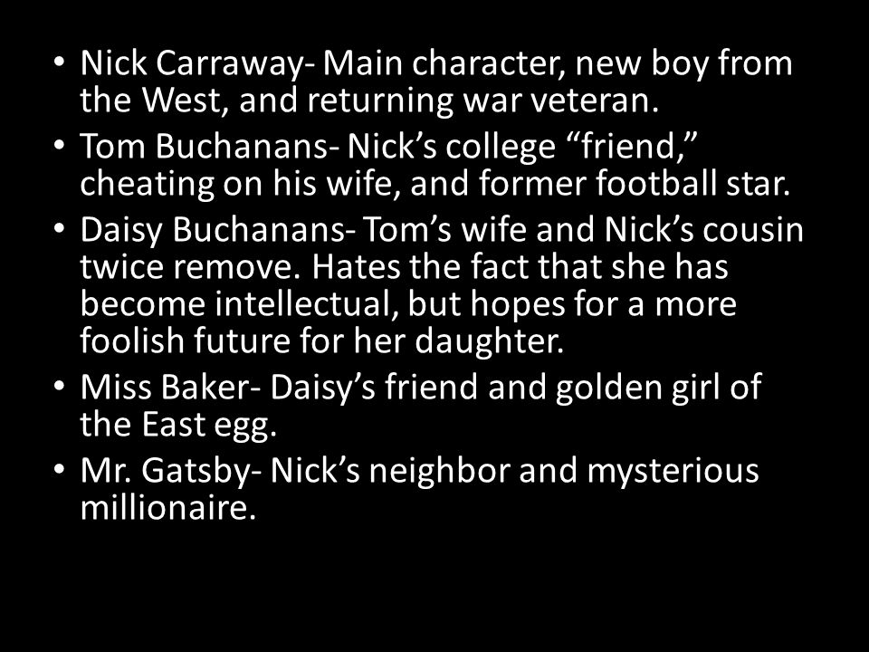 Nick Carraway- Main character, new boy from the West, and returning war veteran. Tom Buchanans- Nicks college friend, cheating on his wife, and former