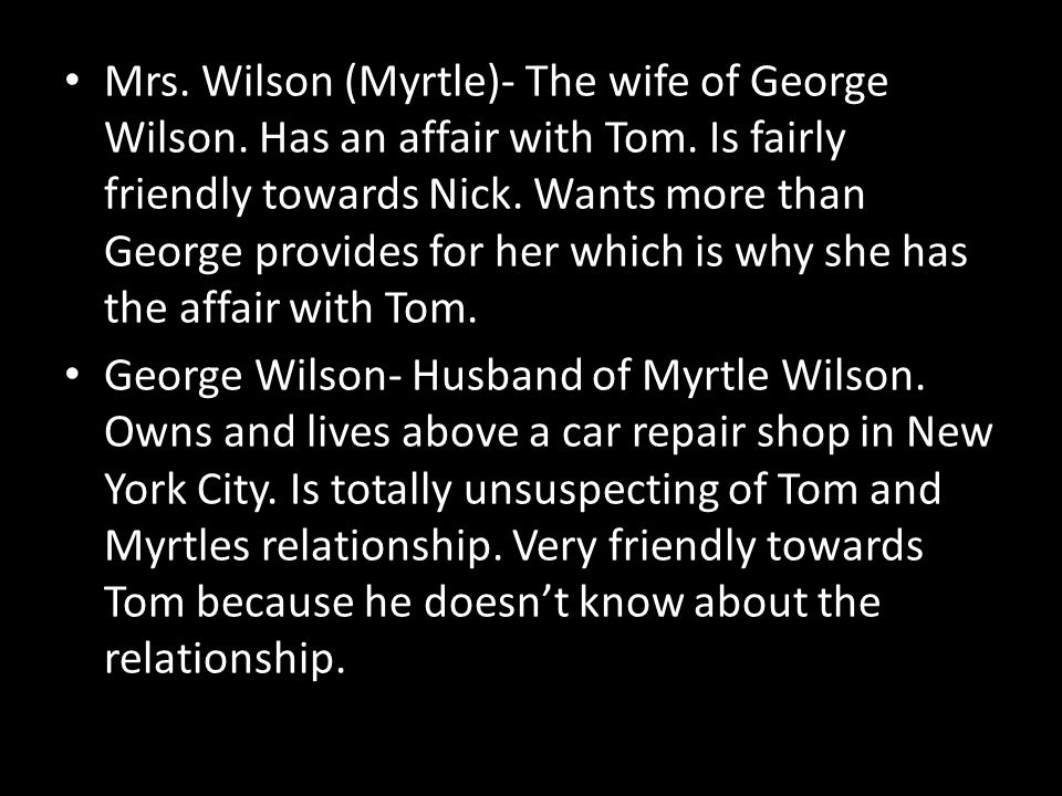 Mrs. Wilson (Myrtle)- The wife of George Wilson. Has an affair with Tom. Is fairly friendly towards Nick. Wants more than George provides for her whic