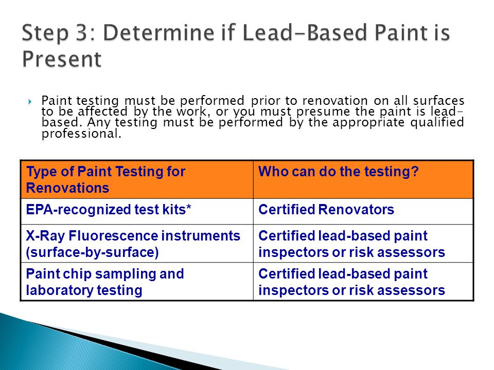 Paint testing must be performed prior to renovation on all surfaces to be affected by the work, or you must presume the paint is lead- based.