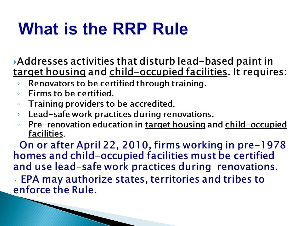Addresses activities that disturb lead-based paint in target housing and child-occupied facilities. It requires: Renovators to be certified through tr