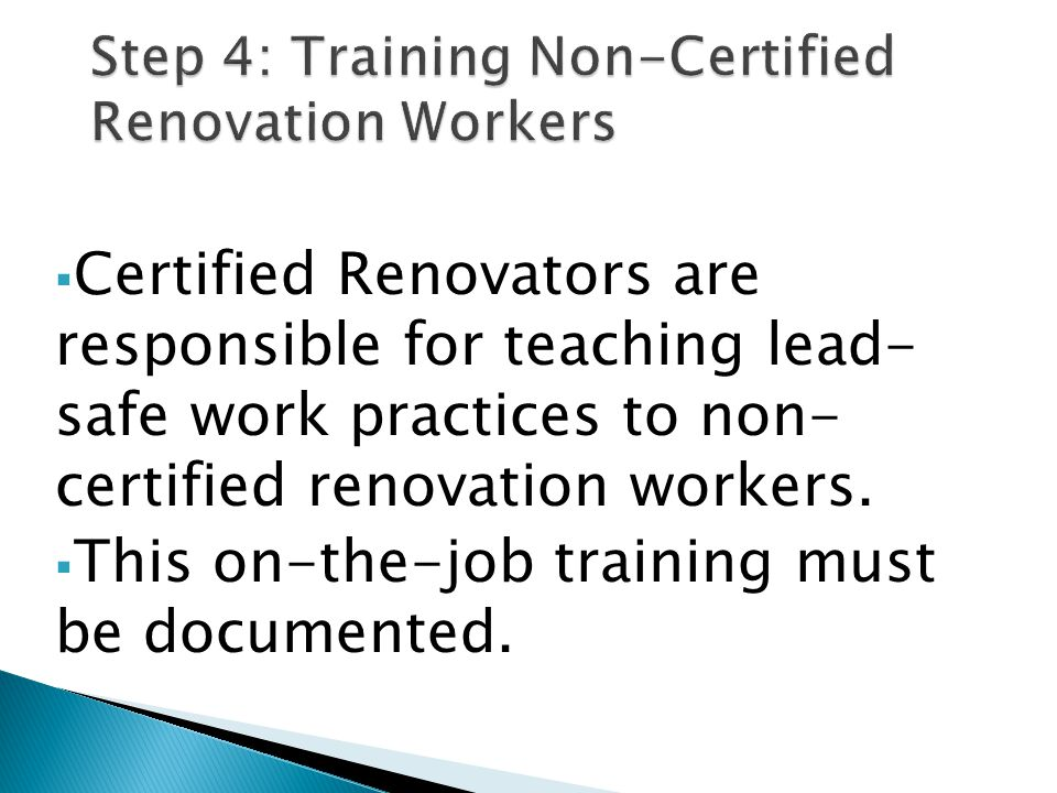 Certified Renovators are responsible for teaching lead- safe work practices to non- certified renovation workers. This on-the-job training must be doc