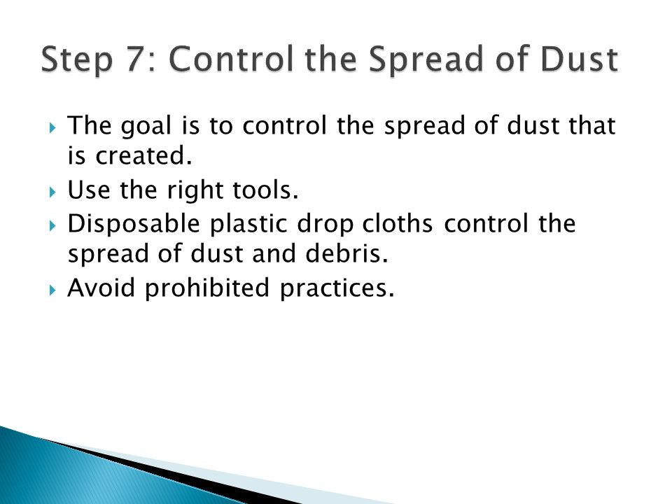The goal is to control the spread of dust that is created. Use the right tools. Disposable plastic drop cloths control the spread of dust and debris.
