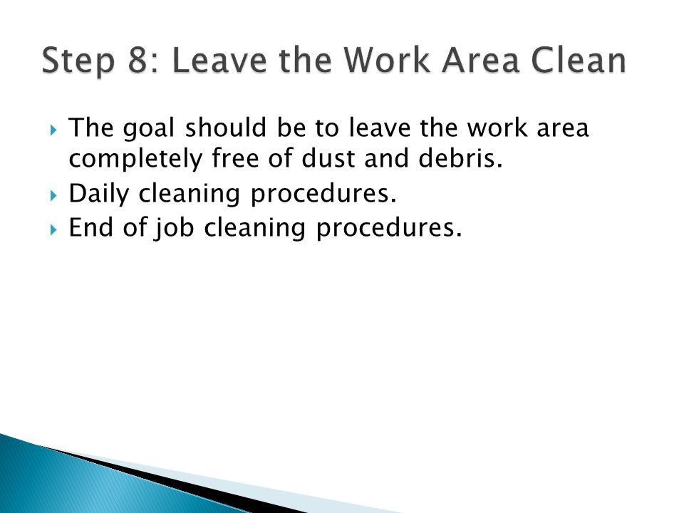 The goal should be to leave the work area completely free of dust and debris. Daily cleaning procedures. End of job cleaning procedures.