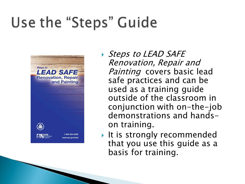 Steps to LEAD SAFE Renovation, Repair and Painting covers basic lead safe practices and can be used as a training guide outside of the classroom in co