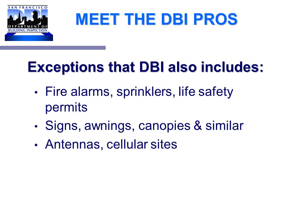 Exceptions are based on CBC 1134B.2.1, Exception 4 MEET THE DBI PROS Projects which consist only of: HVAC Reroofing Electrical work Cosmetic work Equipment not considered to be a part of the architecture of the building or area