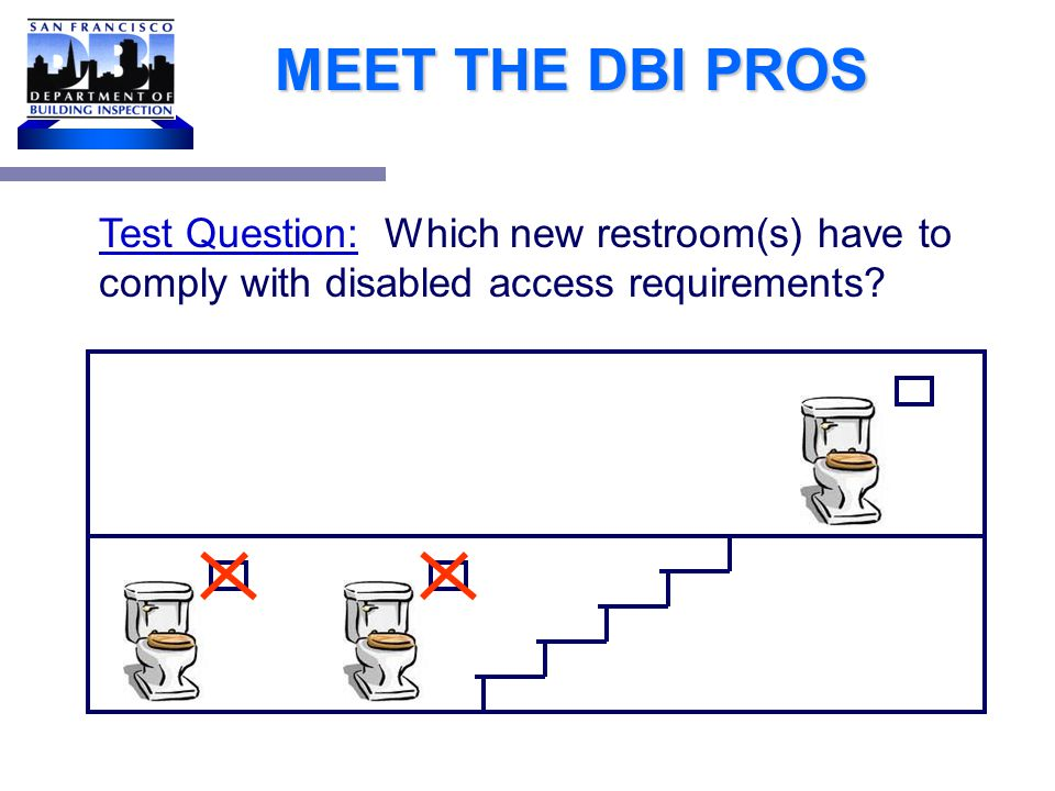 MEET THE DBI PROS Installing 3 brand new (single accommodation) restrooms in existing 2 story building with no elevators, 2 on ground floor, 1 on the 2 nd floor