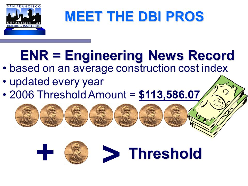 MEET THE DBI PROS Based on CBC 1134B.2.1, Exception 1, only projects with a construction cost less than the valuation threshold (current ENR Construction Cost Index Amount) are eligible for the 20% rule.