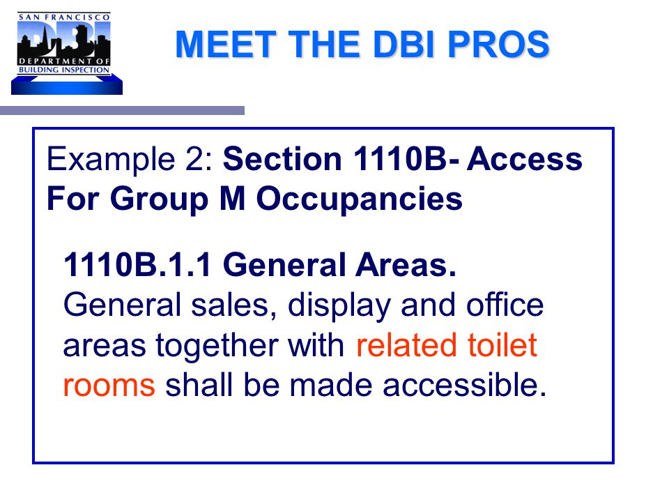 MEET THE DBI PROS Specific code sections in CBC 11B to address specific occupancies Example 1: 1105B.3.2 Business and professional offices.