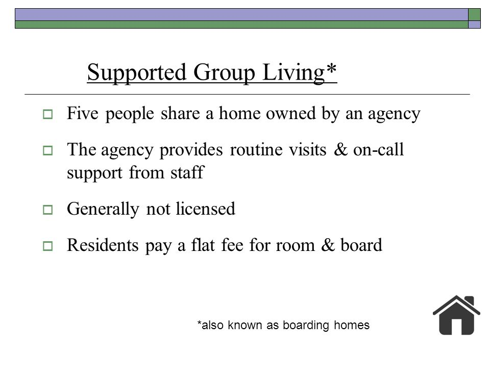 Supported Group Living* Five people share a home owned by an agency The agency provides routine visits & on-call support from staff Generally not lice