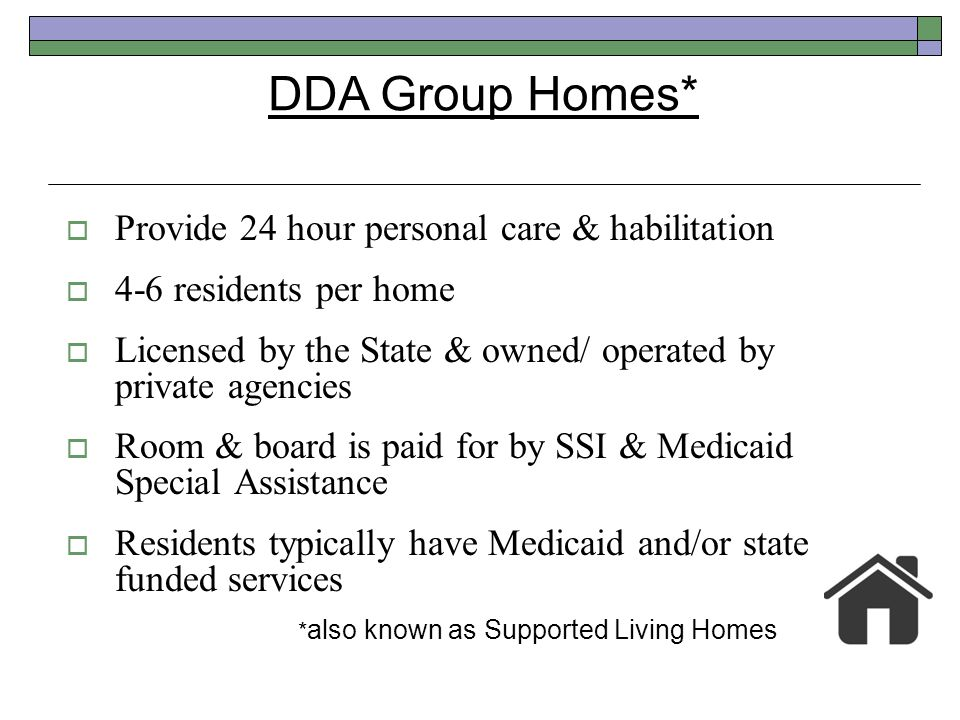 Provide 24 hour personal care & habilitation 4-6 residents per home Licensed by the State & owned/ operated by private agencies Room & board is paid f