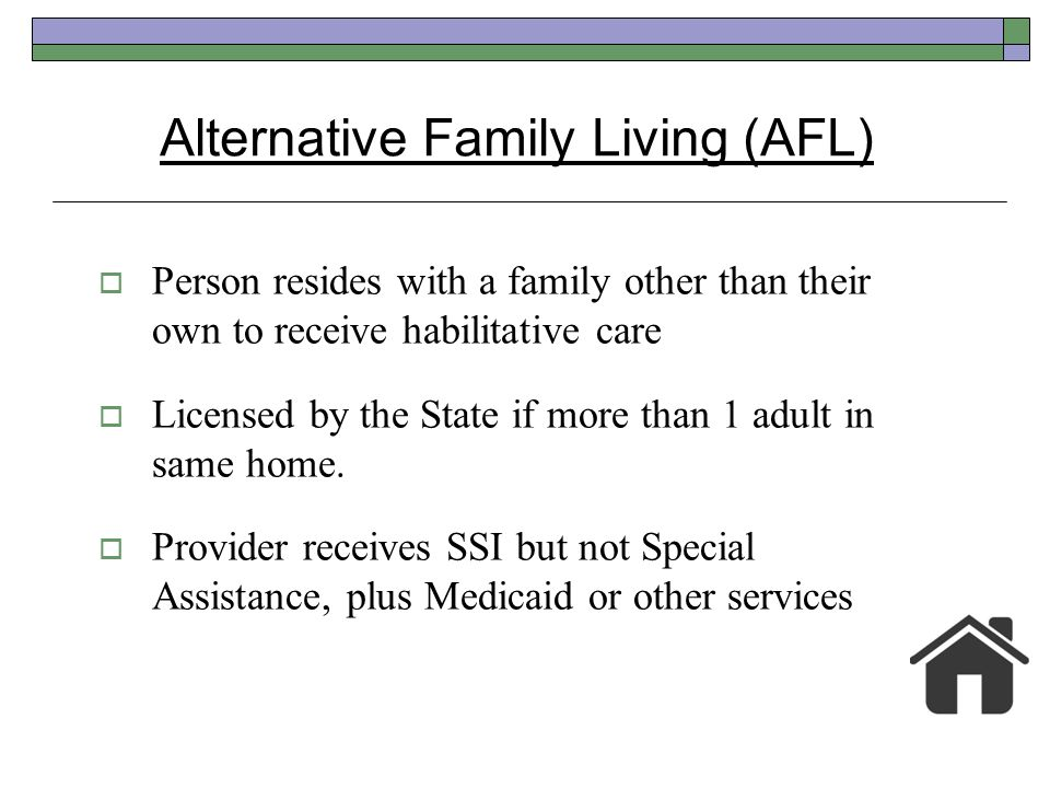 Person resides with a family other than their own to receive habilitative care Licensed by the State if more than 1 adult in same home. Provider recei