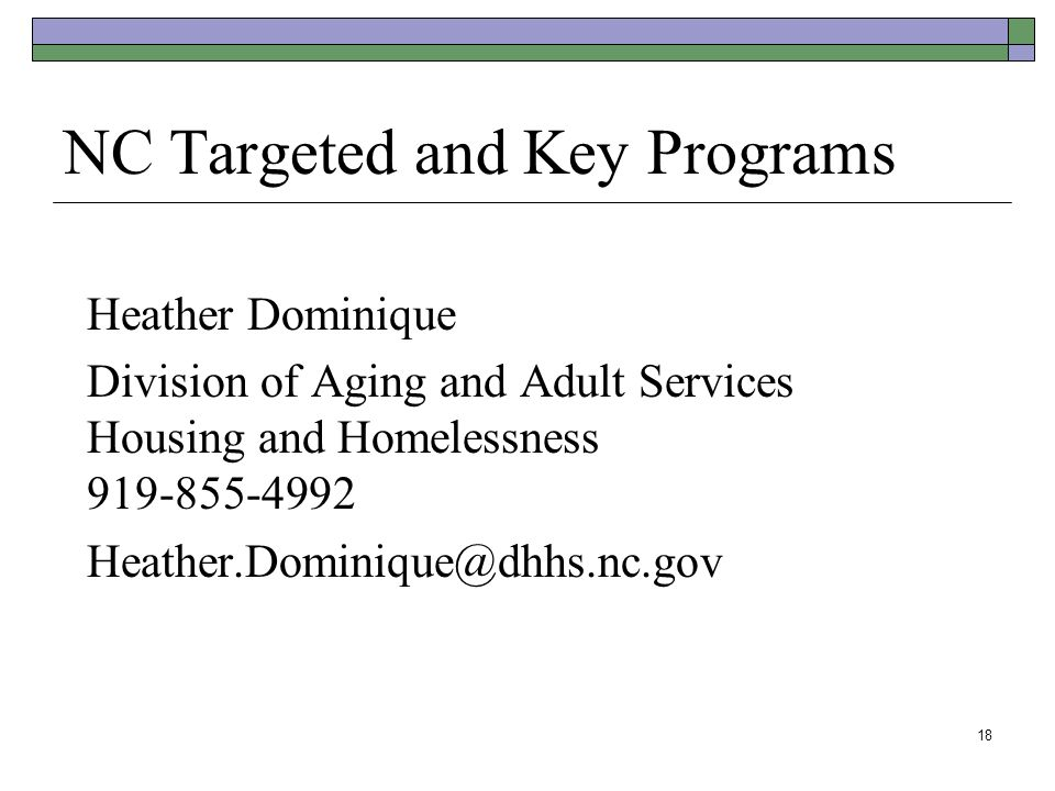NC Targeted and Key Programs Heather Dominique Division of Aging and Adult Services Housing and Homelessness 919-855-4992 Heather.Dominique@dhhs.nc.go
