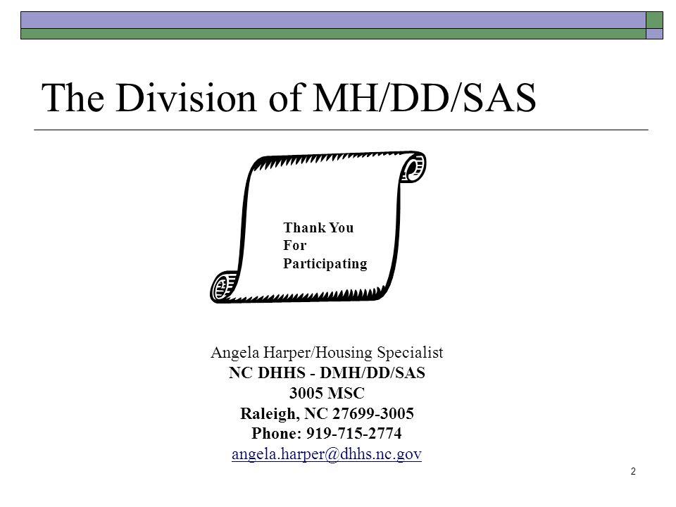 2 The Division of MH/DD/SAS The End Angela Harper/Housing Specialist NC DHHS - DMH/DD/SAS 3005 MSC Raleigh, NC 27699-3005 Phone: 919-715-2774 angela.h