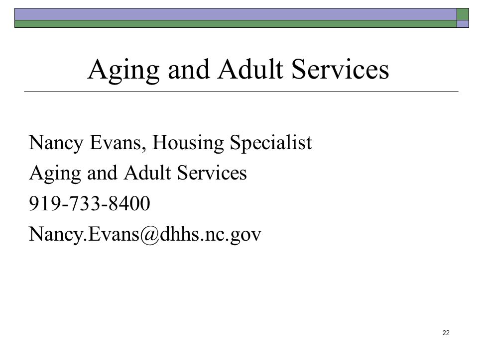 Aging and Adult Services Nancy Evans, Housing Specialist Aging and Adult Services 919-733-8400 Nancy.Evans@dhhs.nc.gov 22