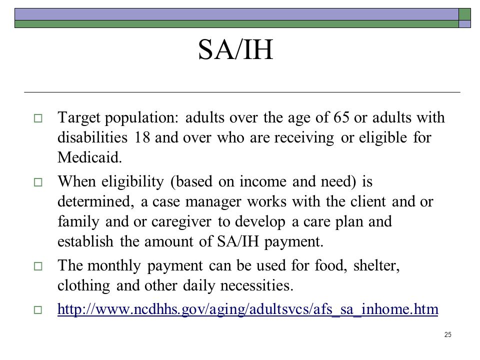 SA/IH Target population: adults over the age of 65 or adults with disabilities 18 and over who are receiving or eligible for Medicaid. When eligibilit