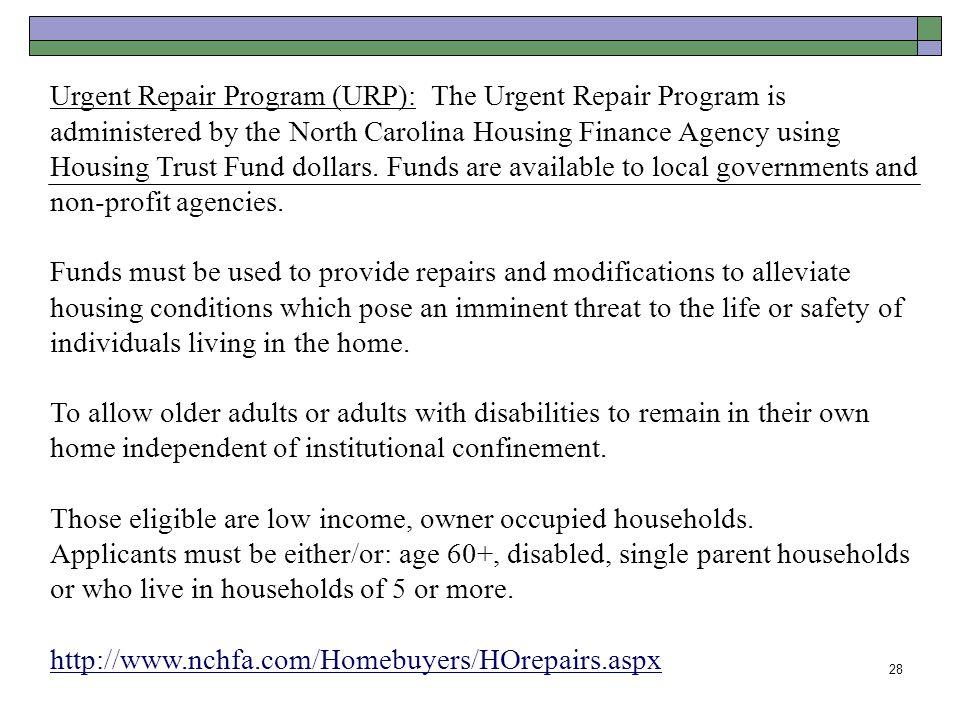 28 Urgent Repair Program (URP): The Urgent Repair Program is administered by the North Carolina Housing Finance Agency using Housing Trust Fund dollar