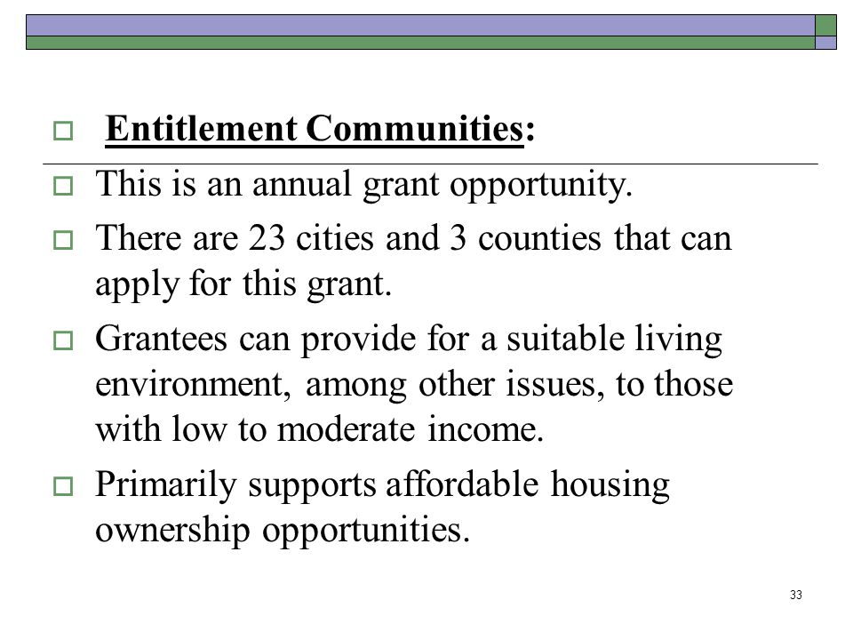 Entitlement Communities: This is an annual grant opportunity. There are 23 cities and 3 counties that can apply for this grant. Grantees can provide f
